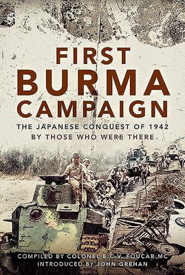 First Burma Campaign - The First Ever Account of the Japanese Conquest Of 1942