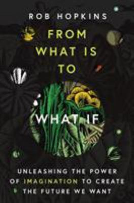 From What Is to What If - Unleashing the Power of Imagination to Create the Future We Want