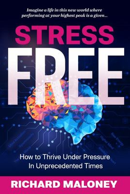 Stress-Free - How to Thrive under Pressure in Unprecedented Times