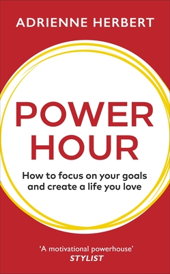 Power Hour - How to Focus on Your Goals and Create a Life You Love