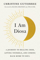 I Am Diosa - A Journey to Healing Deep, Loving Yourself, and Coming Back Home to Soul