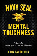 Navy SEAL Mental Toughness - A Guide to Developing an Unbeatable Mind