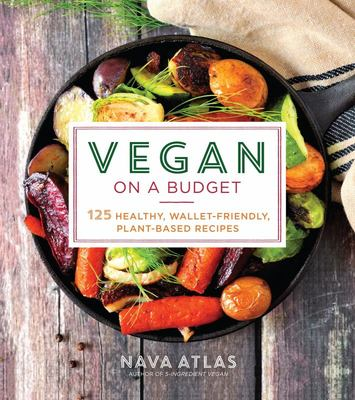 Vegan on a Budget - 125 Healthy, Wallet-Friendly, Plant-Based Recipes