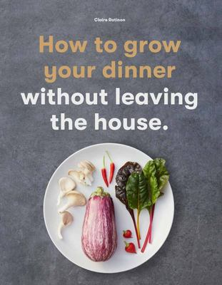 How to Grow Your Dinner - Without Leaving the House