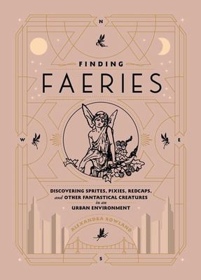 Finding Faeries - Discovering Sprites, Pixies, Redcaps, and Other Fantastical Creatures in an Urban Environment