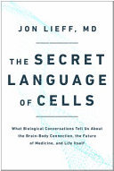 The Secret Language of Cells: What Biological Conversations Tell Us About the Brain-Body Connection, the Future of Medicine, and Life Itself