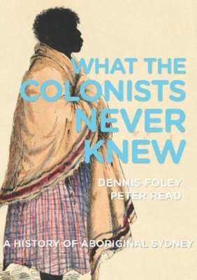 What the Colonists Never Knew - A History of Aboriginal Sydney