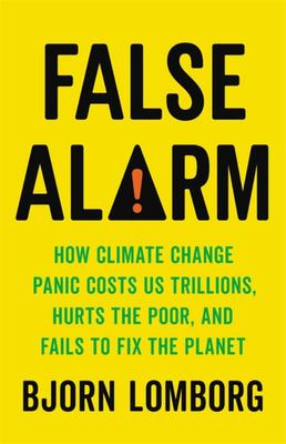 False Alarm - How Climate Change Panic Costs Us Trillions, Hurts the Poor, and Fails to Fix the Planet