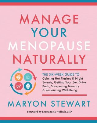 Manage Your Menopause Naturally - The Six-Week Guide to Calming Hot Flashes and Night Sweats, Getting Your Sex Drive Back, Sharpening Memory, and Reclaiming Well-Being