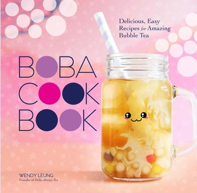 The Boba Cookbook - Delicious and Easy Recipes for Amazing Bubble Tea