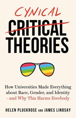 Cynical Theories How Universities Made Everything about Race, Gender, and Identity - And Why This Harms Everybody