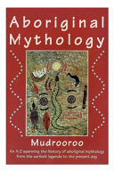 Aboriginal Mythology - An a-Z Spanning the History of Aboriginal Mythology from the Earliest Legends to the Present Day