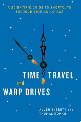 Time Travel and Warp Drives : A Scientific Guide to Shortcuts Through Time and Space
