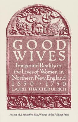 Good Wives - Image and Reality in the Lives of Women in Northern New England, 1650-1750