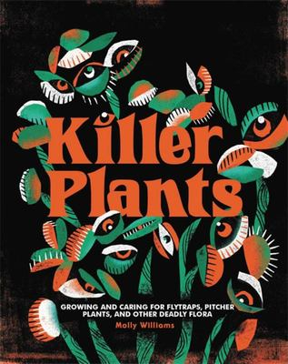 Killer Plants - Growing and Caring for Flytraps, Pitcher Plants, and Other Deadly Flora