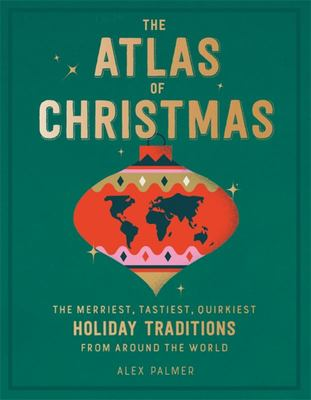 The Atlas of Christmas - The Merriest, Tastiest, Quirkiest Holiday Traditions from Around the World
