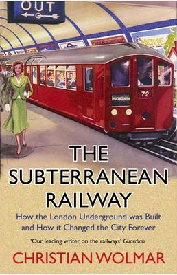 The Subterranean Railway - How the London Underground Was Built and How It Changed the City Forever