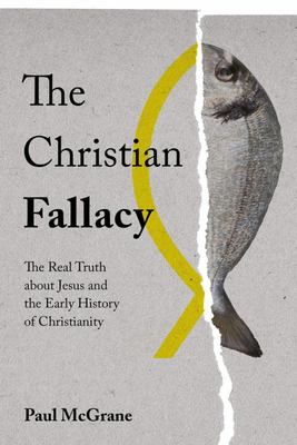 The Christian Fallacy - The Real Truth about Jesus and the Early History of Christianity