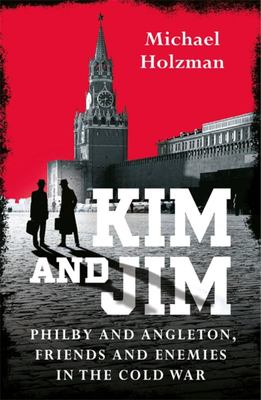 Kim and Jim - Philby and Angleton, Friends and Enemies in the Cold War