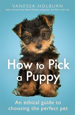 How to Pick a Puppy - An Ethical Guide to Choosing the Perfect Pet
