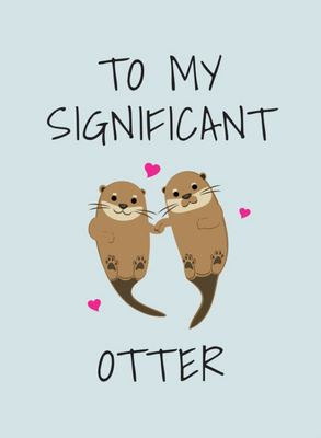 To My Significant Otter - A Cute Illustrated Book to Give to Your Squeak-Heart