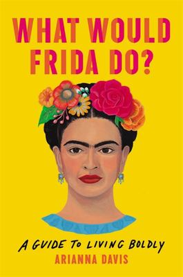 What Would Frida Do? - A Guide to Living Boldly