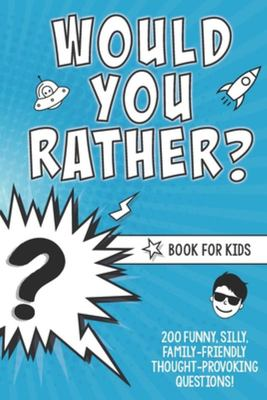 Would You Rather? Book for Kids - 200 Funny, Silly, Family-Friendly Thought-Provoking Questions Ice-Breakers and Conversation Starters - Great for a Laugh with Friends - a Resource for Teachers Too!