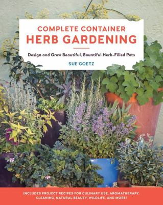 Complete Container Herb Gardening - Design and Grow Beautiful, Bountiful Herb-Filled Pots