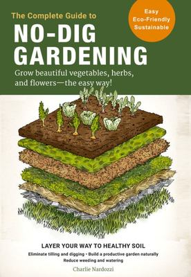 The Complete Guide to No-Dig Gardening - Grow Beautiful Vegetables, Herbs, and Flowers - the Easy Way!