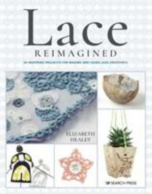 Lace Reimagined - 30 Inspiring Projects for Making and Using Lace Creatively