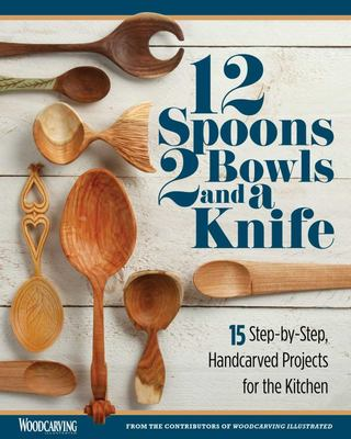 12 Spoons, 2 Bowls, and a Knife - 15 Step-By-Step Handcarved Projects for the Kitchen