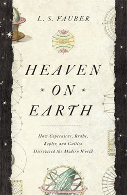 Heaven on Earth - How Copernicus, Brahe, Kepler, and Galileo Discovered the Modern World