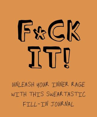 F*ck It! - Unleash Your Inner Rage with This Sweartastic Fill-In Journal
