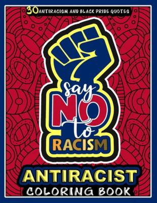Antiracist Coloring BookSay No to Racism: This Single Sided Coloring Book Includes 30 Designs of Anti Racism and Black Pride Quotes about Standing Up Against Color and Race Discrimination