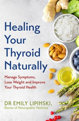 Healing Your Thyroid Naturally - A Comprehensive Guide to Manage Thyroid Symptoms, Lose Weight and Heal Your Thyroid