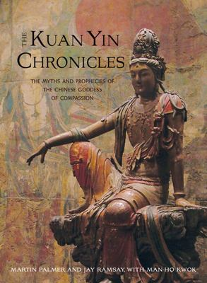 The Kuan Yin Chronicles - The Myths and Prophecies of the Chinese Goddess of Compassion