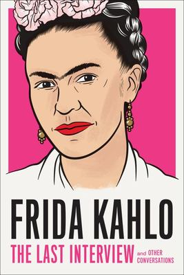 Frida Kahlo: The Last Interview and Other Conversations