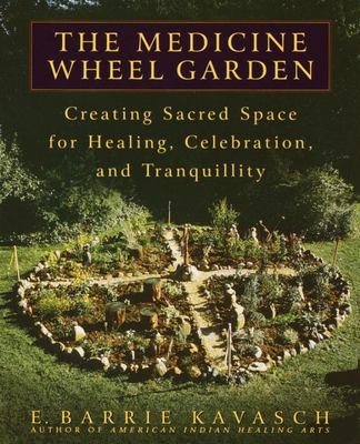 The Medicine Wheel Garden - Creating Sacred Space for Healing, Celebration, and Tranquillity