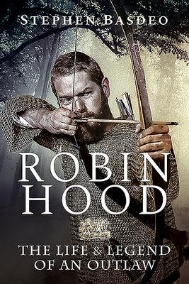 ROBIN HOOD THE LIFE AND LEGEND OF AN OUTLAW