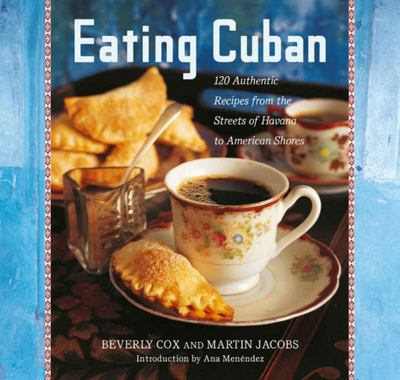Eating Cuban - 120 Authentic Recipes from the Streets of Havana to American Shores