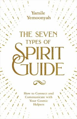 The Seven Types of Spirit Guide - How to Connect and Communicate with Your Cosmic Helpers