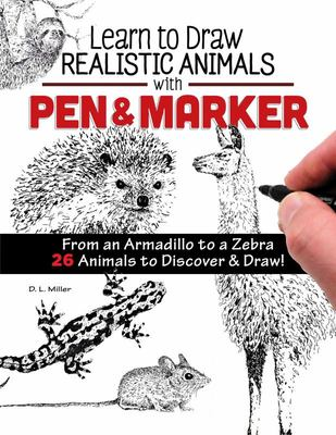 Learn to Draw Realistic Animals with Pen and Marker - From an Armadillo to a Zebra 26 Animals to Discover and Draw!