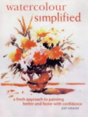 WATERCOLOUR SIMPLIFIED A FRESH APPROACH TO PAINTING BETTER &