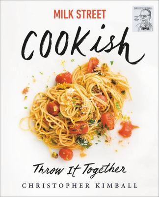 Milk Street: Cookish - Throw It Together: Big Flavors. Simple Techniques. 200 Ways to Reinvent Dinner