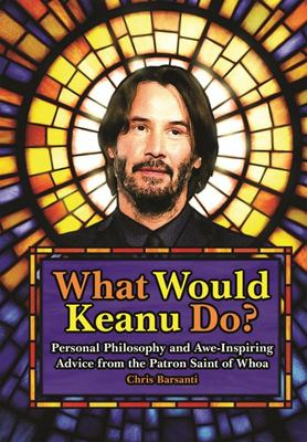 What Would Keanu Do? - Personal Philosophy and Awe-Inspiring Advice from the Patron Saint of Whoa