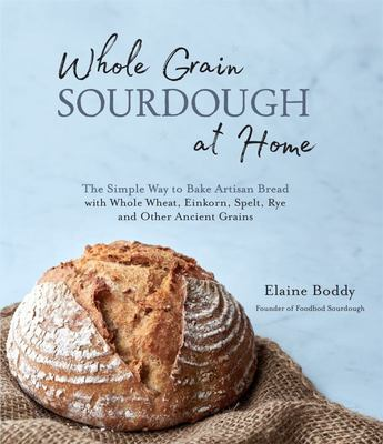 Whole Grain Sourdough at Hoe: The Simple Way to Bake Artisan Bread with Whole Wheat, Einkorn, Spelt, Rye and Other Ancient Grains