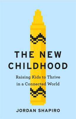 The New Childhood - Raising Kids to Thrive in a Digitally Connected World