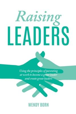 Raising Leaders - Using the Principles of Parenting at Work to Become a Great Leader and Create Great Leaders