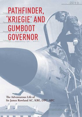 Pathfinder, 'Kriegie' and Gumboot Governor - The Adventurous Life of Sir James Rowland AC, KBE, DFC, AFC