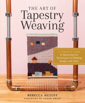 The Art of Tapestry Weaving - A Complete Guide to Mastering the Techniques for Making Images with Yarn